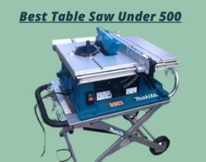 Top 5 Best Table Saw Under $500 Reviews for 2021